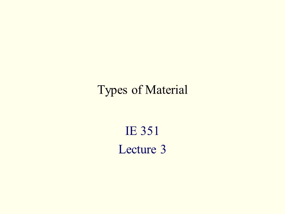 Types of Material IE 351 Lecture 3