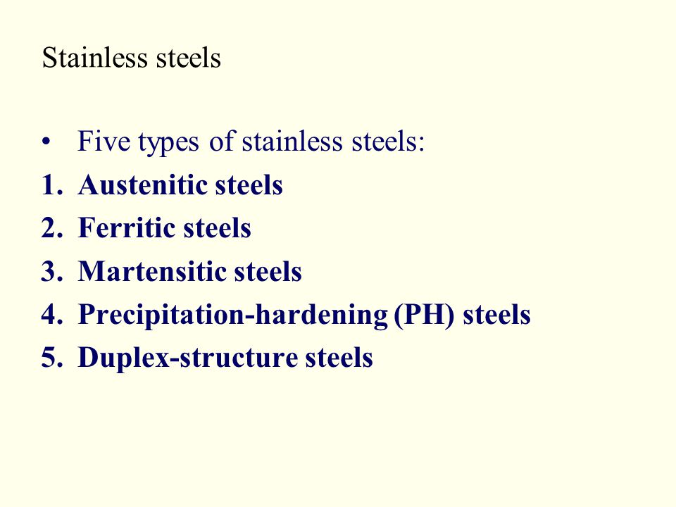Stainless steels Five types of stainless steels: 1.Austenitic steels 2.Ferritic steels 3.Martensitic steels 4.Precipitation-hardening (PH) steels 5.Du