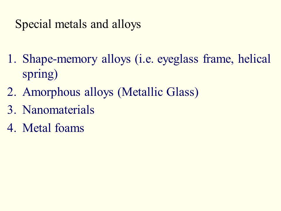 Special metals and alloys 1.Shape-memory alloys (i.e. eyeglass frame, helical spring) 2.Amorphous alloys (Metallic Glass) 3.Nanomaterials 4.Metal foam