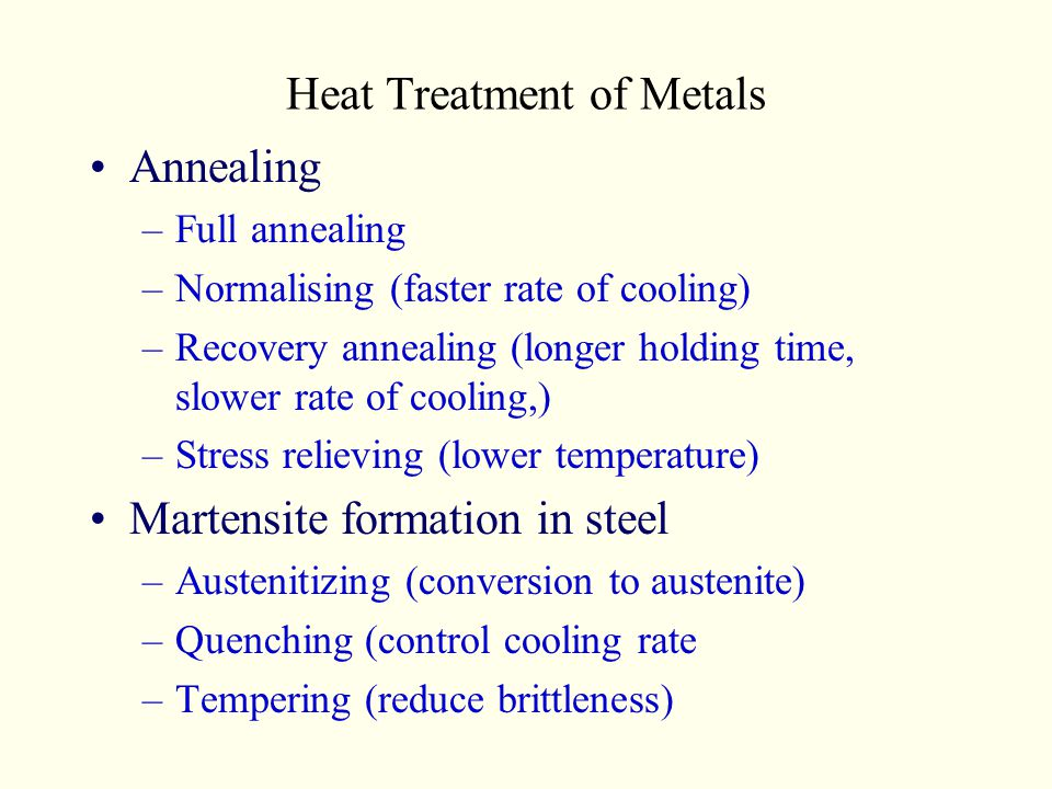 Heat Treatment of Metals Annealing –Full annealing –Normalising (faster rate of cooling) –Recovery annealing (longer holding time, slower rate of cool
