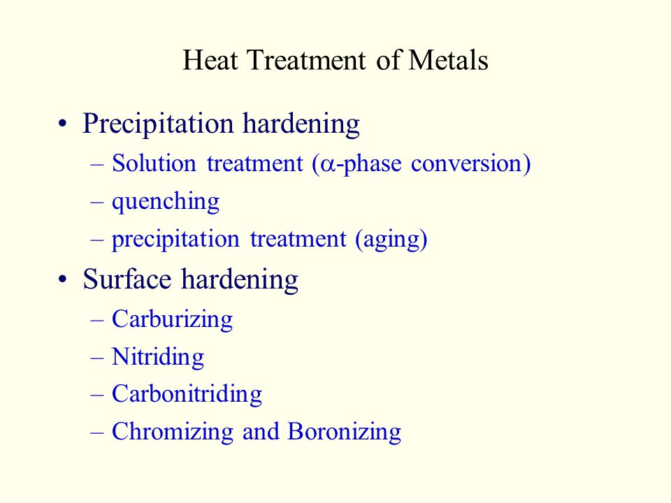 Heat Treatment of Metals Precipitation hardening –Solution treatment ( -phase conversion) –quenching –precipitation treatment (aging) Surface hardenin