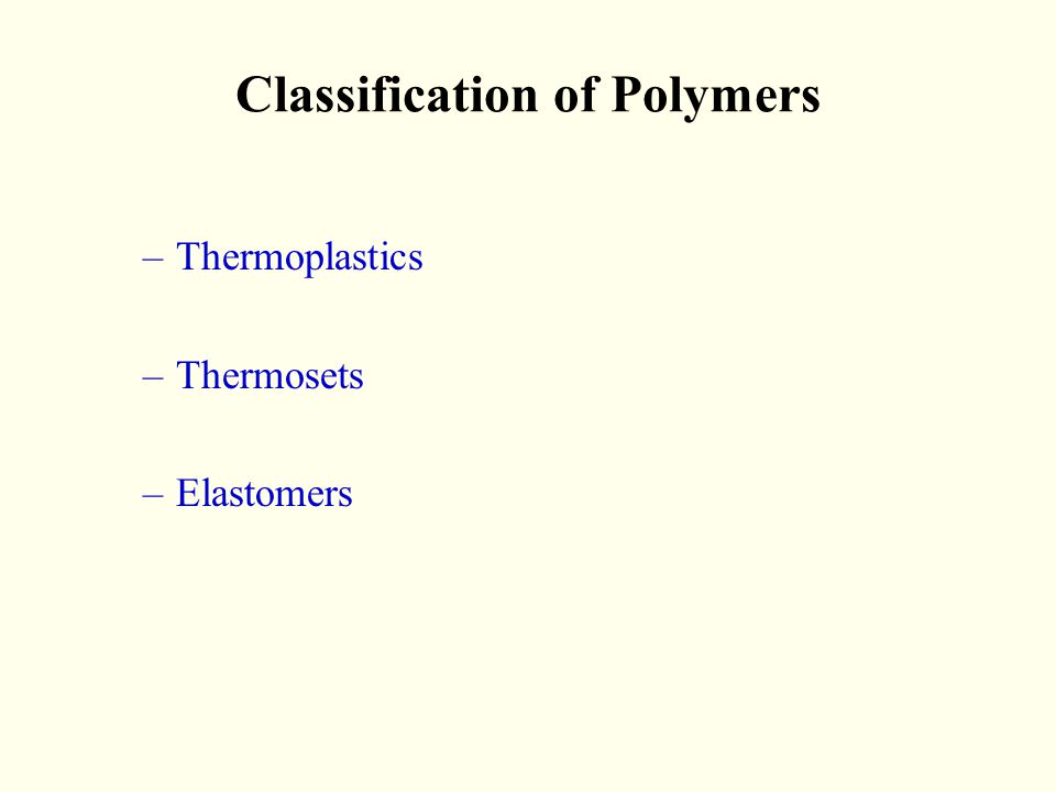 Classification of Polymers –Thermoplastics –Thermosets –Elastomers