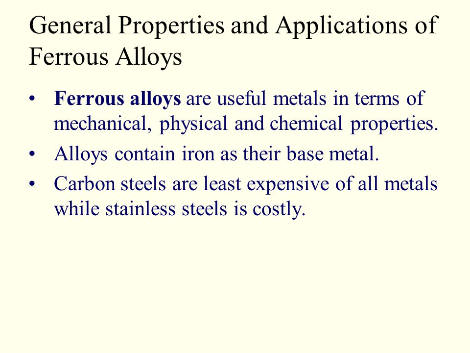 General Properties and Applications of Ferrous Alloys Ferrous alloys are useful metals in terms of mechanical, physical and chemical properties. Alloy