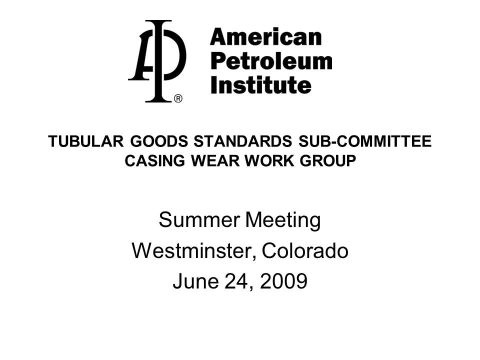 TUBULAR GOODS STANDARDS SUB-COMMITTEE CASING WEAR WORK GROUP Summer Meeting Westminster, Colorado June 24, 2009