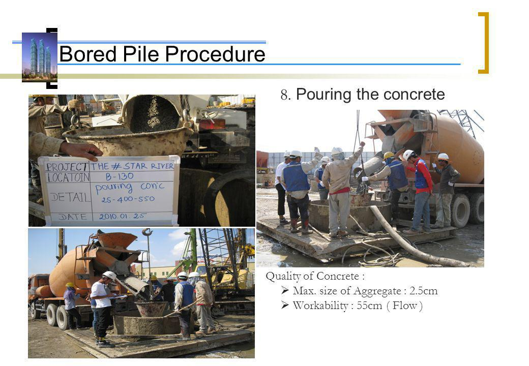 Bored Pile Procedure 8. Pouring the concrete Quality of Concrete : Max. size of Aggregate : 2.5cm Workability : 55cm ( Flow )