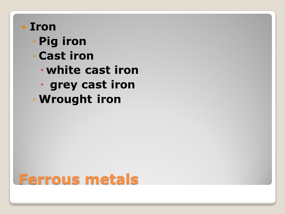 Iron Iron (Fe) – atomic number 26 most widely used of all metals as base metal in steel and cast iron Pig iron - the intermediate product of smelting iron ore with a high-carbon fuel such as coke, usually with limestone as a flux