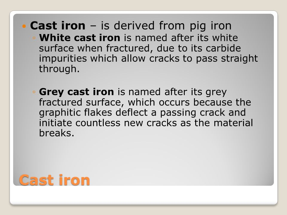 Wrought iron Wrought iron - iron alloy with a very low carbon content, in comparison to steel, and has fibrous inclusions (slag) tough, malleable, ductile and easily welded