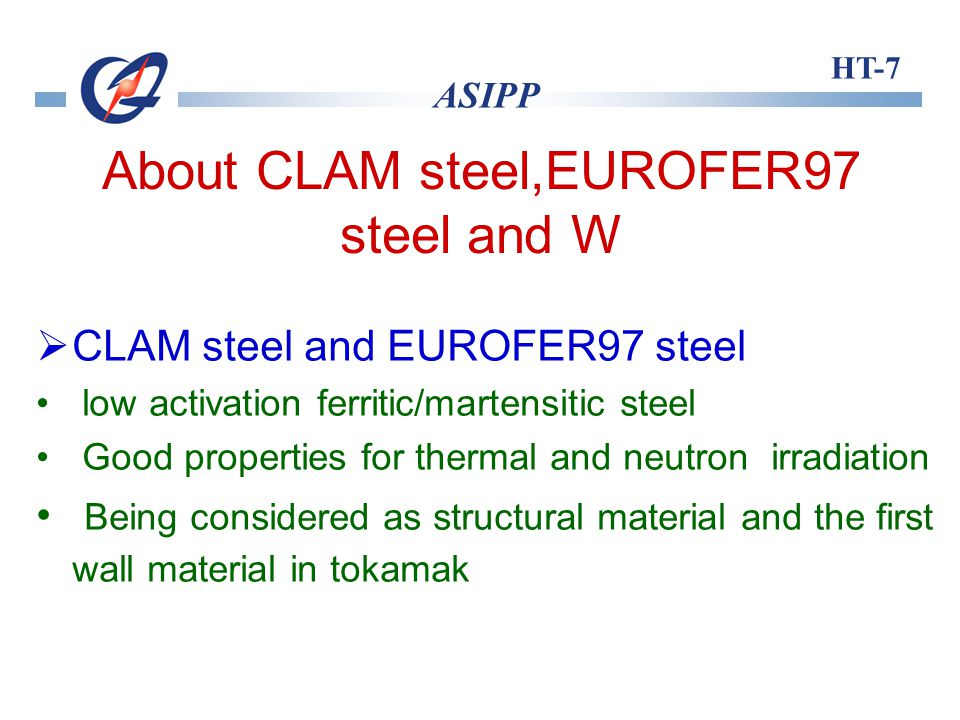 HT-7 ASIPP About CLAM steel,EUROFER97 steel and W W Refractory high-Z material High melting ponit,low vapor pressure,good thermal conductivity,high temperture strength and sputtering resistance Being considered as plasma facing components