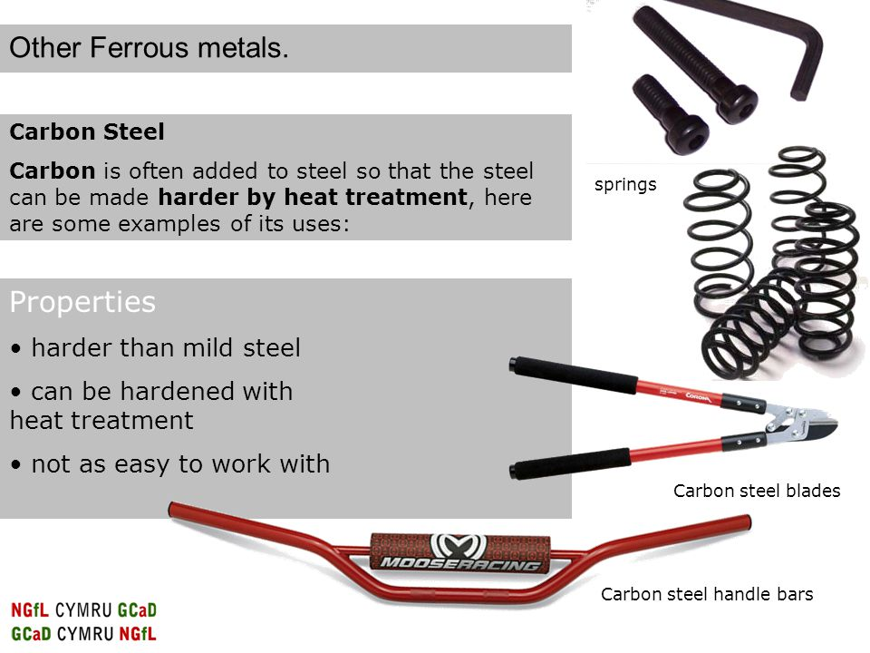 Carbon Steel Carbon is often added to steel so that the steel can be made harder by heat treatment, here are some examples of its uses: Properties harder than mild steel can be hardened with heat treatment not as easy to work with Carbon steel handle bars Carbon steel blades springs Other Ferrous metals.