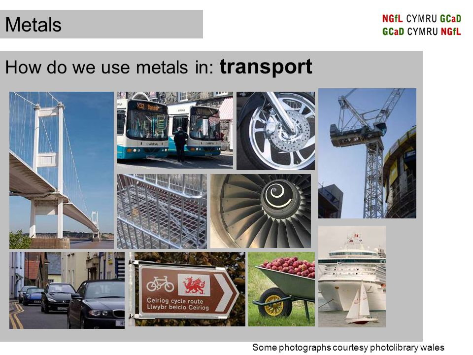 How do we use metals in: transport Metals Some photographs courtesy photolibrary wales
