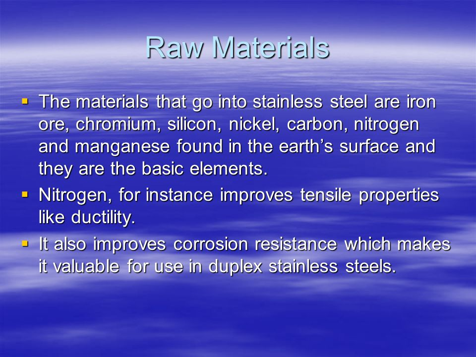 Raw Materials The materials that go into stainless steel are iron ore, chromium, silicon, nickel, carbon, nitrogen and manganese found in the earths surface and they are the basic elements.