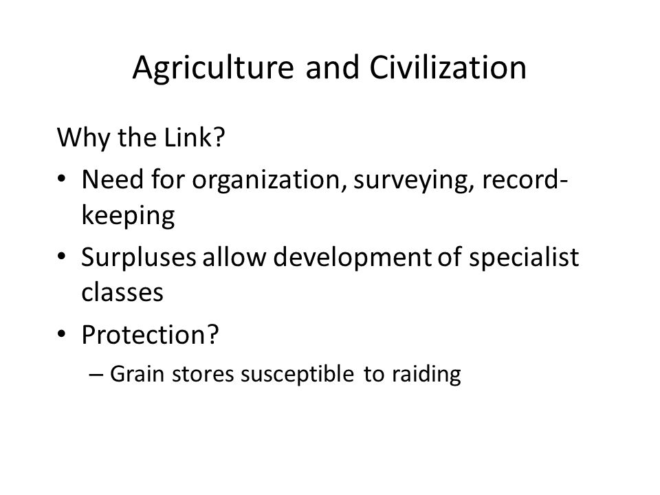 Agriculture and Civilization Why the Link? Need for organization, surveying, record- keeping Surpluses allow development of specialist classes Protect