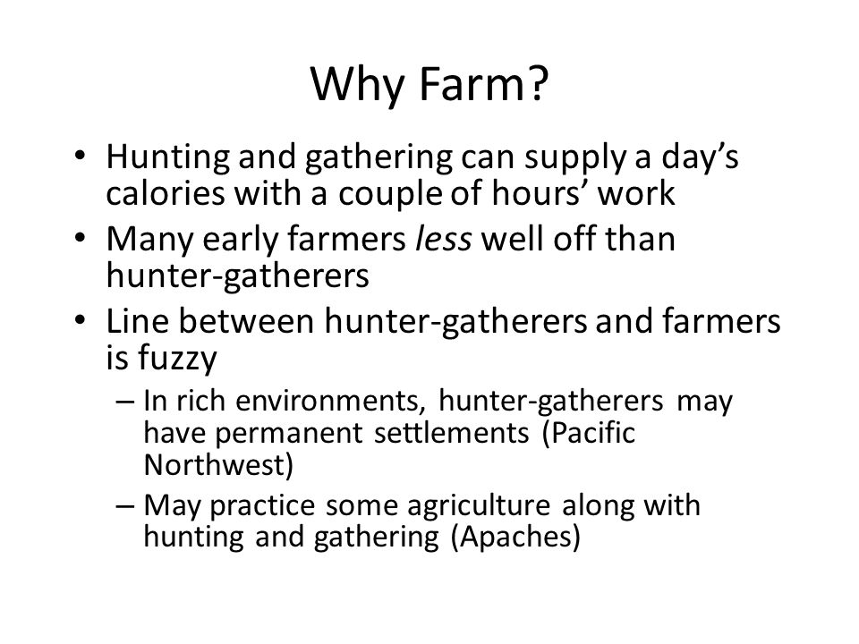 Why Farm? Hunting and gathering can supply a days calories with a couple of hours work Many early farmers less well off than hunter-gatherers Line bet