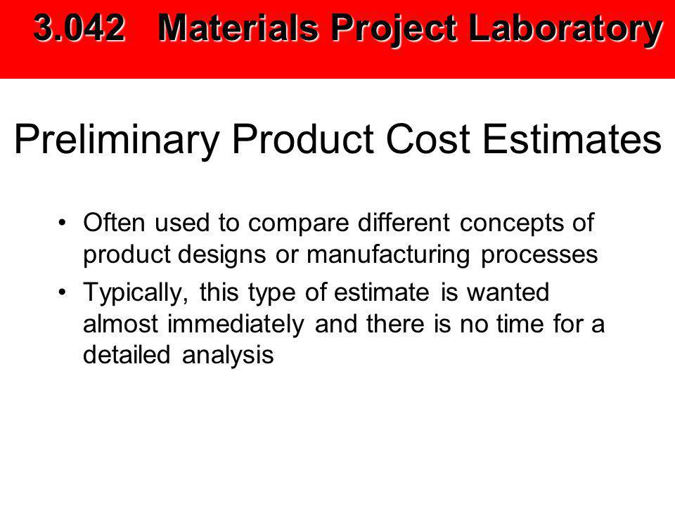 Preliminary Product Cost Estimates Often used to compare different concepts of product designs or manufacturing processes Typically, this type of estimate is wanted almost immediately and there is no time for a detailed analysis 3.042 Materials Project Laboratory