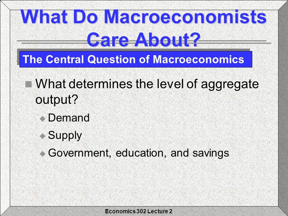 Economics 302 Lecture 2 What Do Macroeconomists Care About.