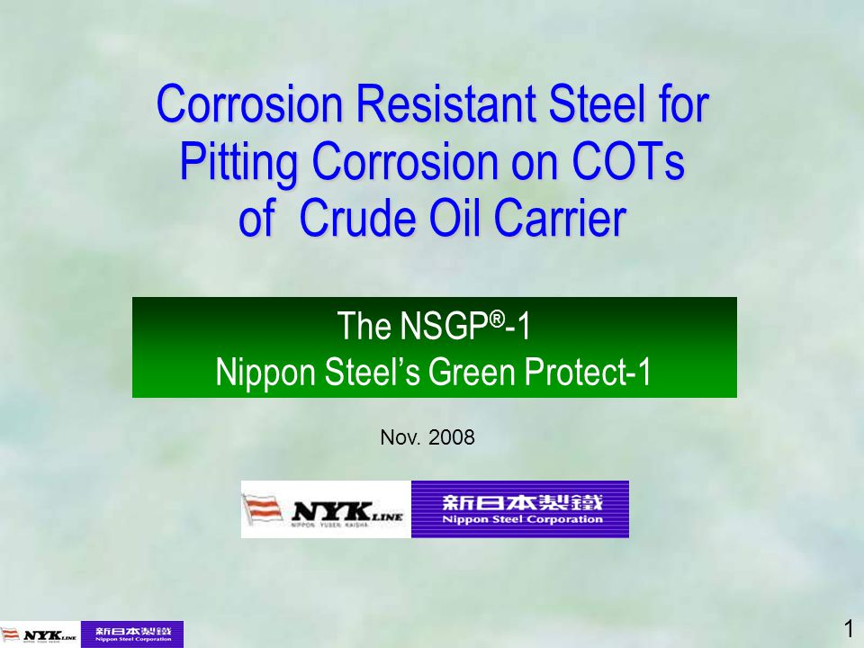 1 Corrosion Resistant Steel for Pitting Corrosion on COTs of Crude Oil Carrier The NSGP ® -1 Nippon Steels Green Protect-1 Nov.