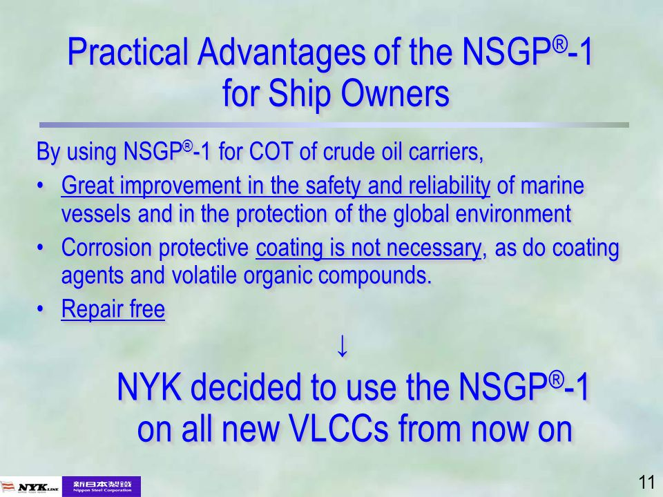 11 Practical Advantages of the NSGP ® -1 for Ship Owners By using NSGP ® -1 for COT of crude oil carriers, Great improvement in the safety and reliability of marine vessels and in the protection of the global environmentGreat improvement in the safety and reliability of marine vessels and in the protection of the global environment Corrosion protective coating is not necessary, as do coating agents and volatile organic compounds.Corrosion protective coating is not necessary, as do coating agents and volatile organic compounds.