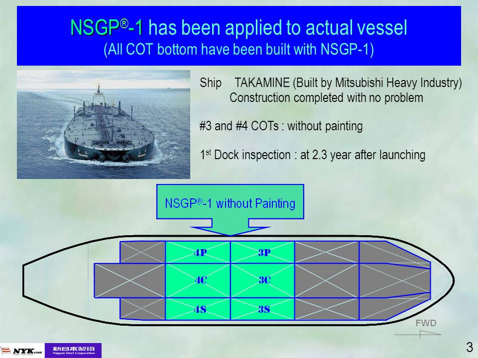 3 NSGP-1 NSGP ® -1 has been applied to actual vessel (All COT bottom have been built with NSGP-1) Ship TAKAMINE (Built by Mitsubishi Heavy Industry) Construction completed with no problem #3 and #4 COTs : without painting 1 st Dock inspection : at 2.3 year after launching