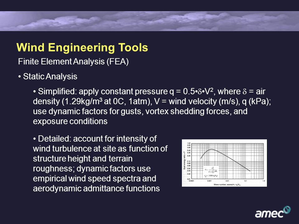 Wind Engineering Tools Finite Element Analysis (FEA) Static Analysis Simplified: apply constant pressure q = 0.5 V 2, where = air density (1.29kg/m 3 at 0C, 1atm), V = wind velocity (m/s), q (kPa); use dynamic factors for gusts, vortex shedding forces, and exposure conditions Detailed: account for intensity of wind turbulence at site as function of structure height and terrain roughness; dynamic factors use empirical wind speed spectra and aerodynamic admittance functions