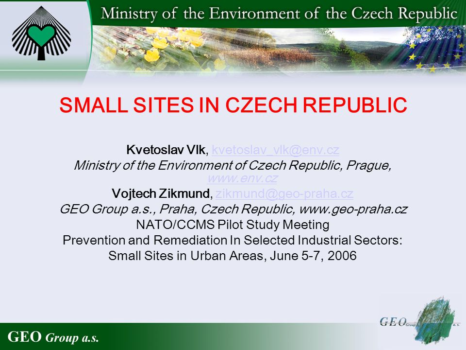 SMALL SITES IN CZECH REPUBLIC Kvetoslav Vlk, kvetoslav_vlk@env.czkvetoslav_vlk@env.cz Ministry of the Environment of Czech Republic, Prague, www.env.cz www.env.cz Vojtech Zikmund, zikmund@geo-praha.czzikmund@geo-praha.cz GEO Group a.s., Praha, Czech Republic, www.geo-praha.cz NATO/CCMS Pilot Study Meeting Prevention and Remediation In Selected Industrial Sectors: Small Sites in Urban Areas, June 5-7, 2006