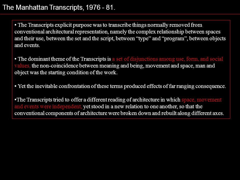 The Manhattan Transcripts, 1976 - 81. The Transcripts explicit purpose was to transcribe things normally removed from conventional architectural repre