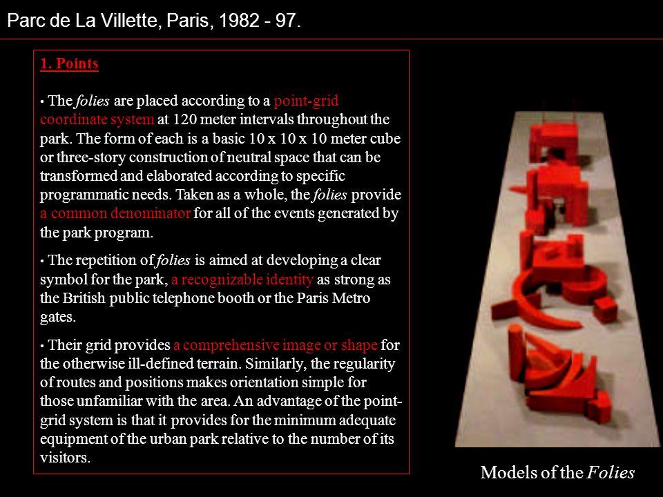 Parc de La Villette, Paris, 1982 - 97. 1. Points The folies are placed according to a point-grid coordinate system at 120 meter intervals throughout t