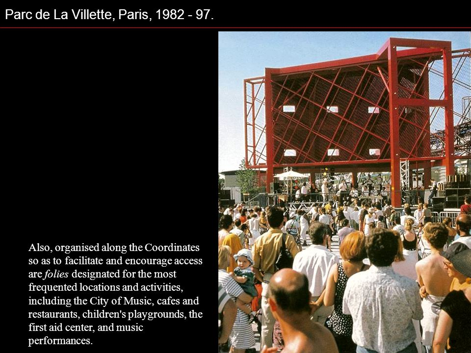Parc de La Villette, Paris, 1982 - 97. Also, organised along the Coordinates so as to facilitate and encourage access are folies designated for the mo