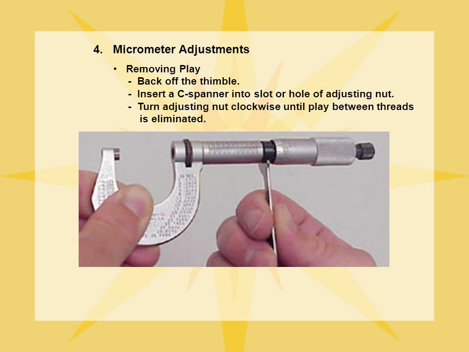 Removing Play - Back off the thimble. - Insert a C-spanner into slot or hole of adjusting nut. - Turn adjusting nut clockwise until play between threa