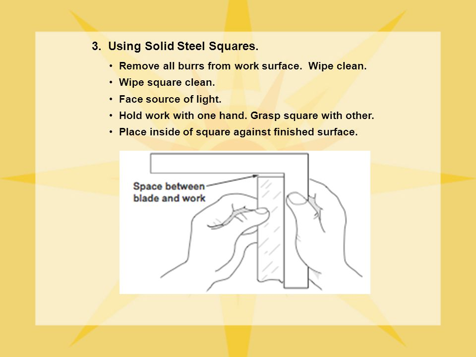 3. Using Solid Steel Squares. Remove all burrs from work surface. Wipe clean. Wipe square clean. Face source of light. Hold work with one hand. Grasp