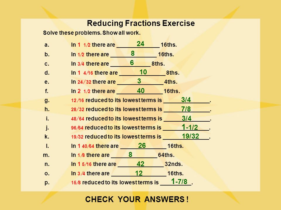 Reducing Fractions Exercise Solve these problems. Show all work. a.In 1 1 2 there are ______________ 16ths. b.In 1 2 there are _______________ 16ths.