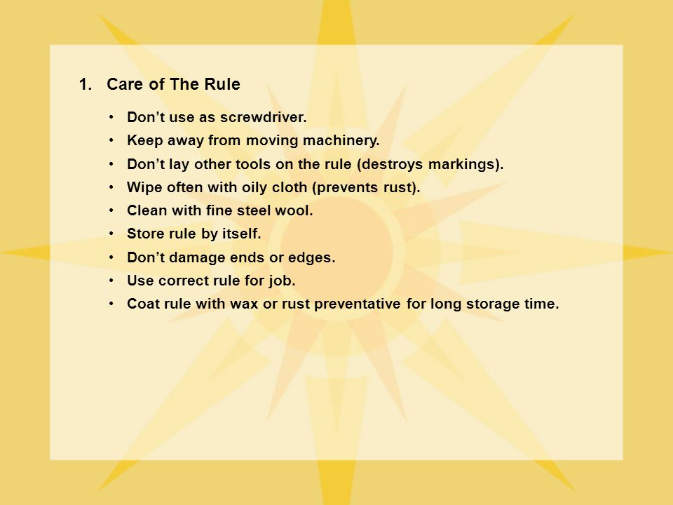 1. Care of The Rule Dont use as screwdriver. Keep away from moving machinery. Dont lay other tools on the rule (destroys markings). Wipe often with oi