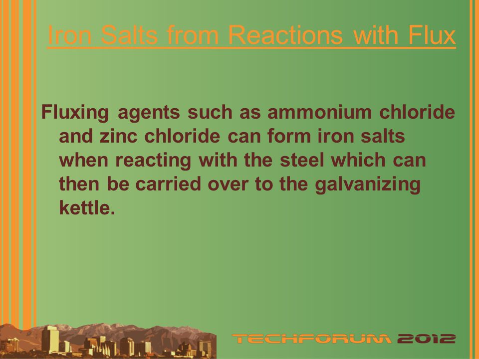 Iron Salts from Reactions with Flux Fluxing agents such as ammonium chloride and zinc chloride can form iron salts when reacting with the steel which can then be carried over to the galvanizing kettle.