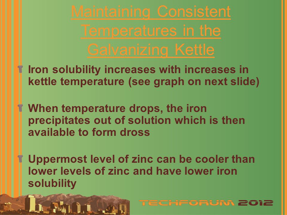 Maintaining Consistent Temperatures in the Galvanizing Kettle Iron solubility increases with increases in kettle temperature (see graph on next slide) When temperature drops, the iron precipitates out of solution which is then available to form dross Uppermost level of zinc can be cooler than lower levels of zinc and have lower iron solubility