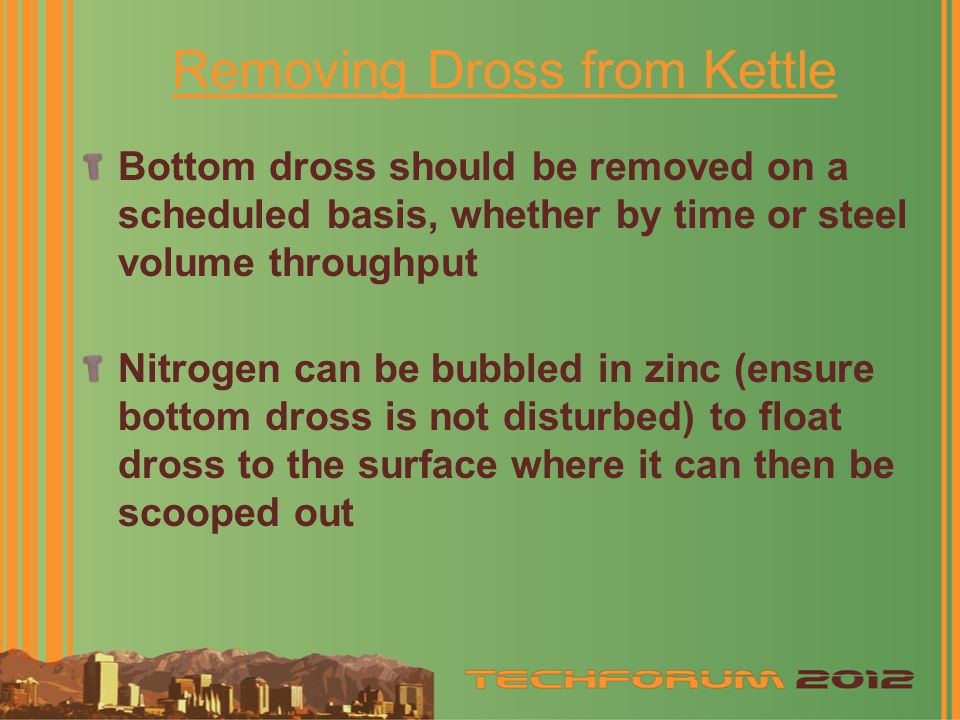 Removing Dross from Kettle Bottom dross should be removed on a scheduled basis, whether by time or steel volume throughput Nitrogen can be bubbled in zinc (ensure bottom dross is not disturbed) to float dross to the surface where it can then be scooped out