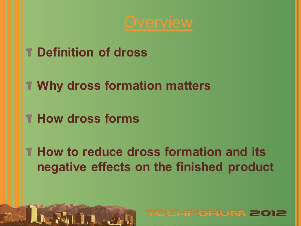 Overview Definition of dross Why dross formation matters How dross forms How to reduce dross formation and its negative effects on the finished product
