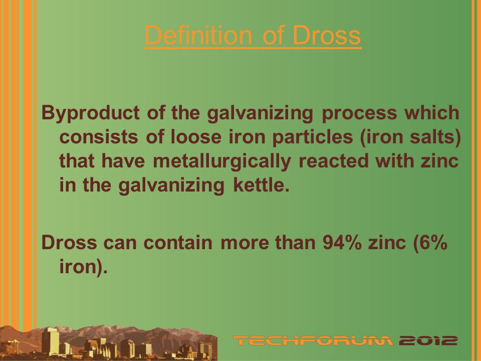 Definition of Dross Byproduct of the galvanizing process which consists of loose iron particles (iron salts) that have metallurgically reacted with zinc in the galvanizing kettle.