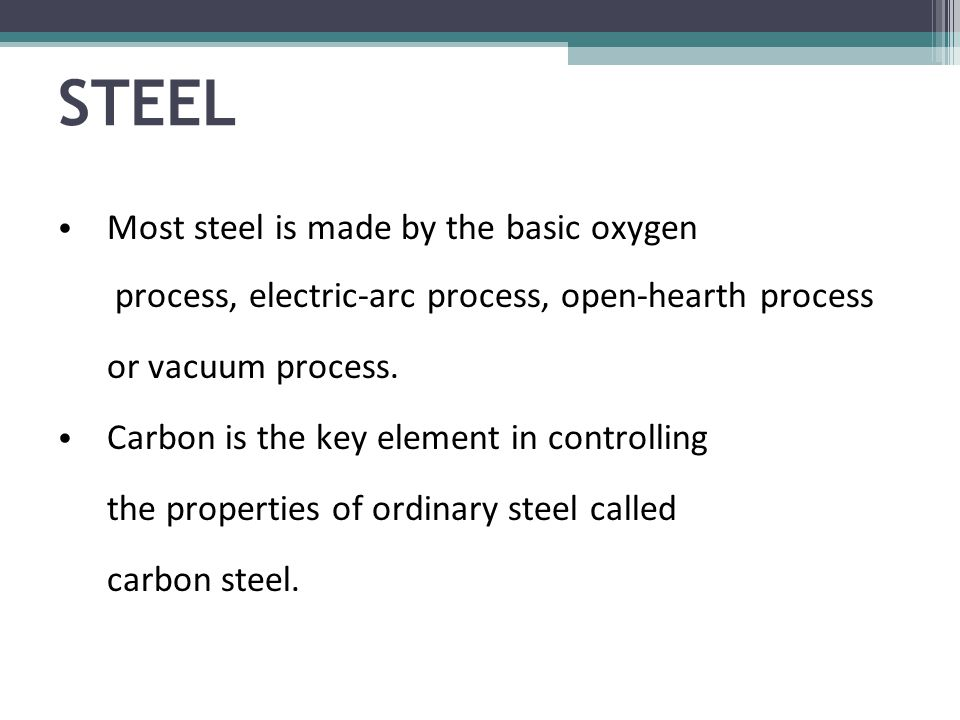 Most steel is made by the basic oxygen process, electric-arc process, open-hearth process or vacuum process.
