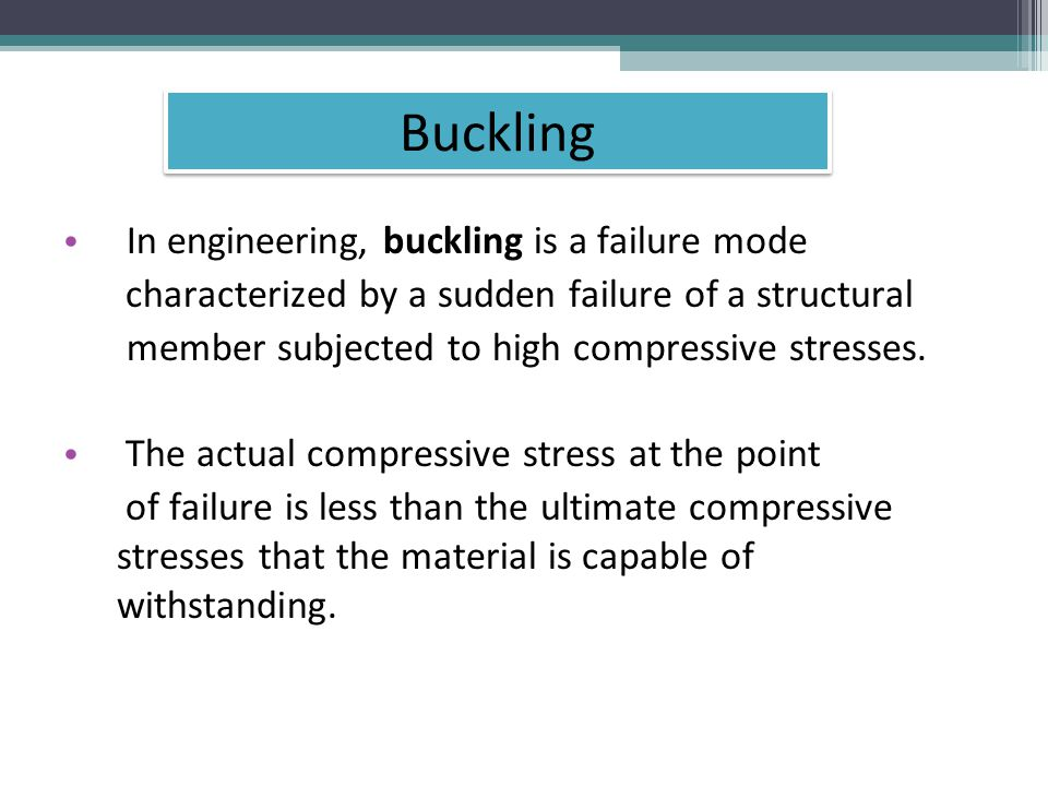 Buckling In engineering, buckling is a failure mode characterized by a sudden failure of a structural member subjected to high compressive stresses.