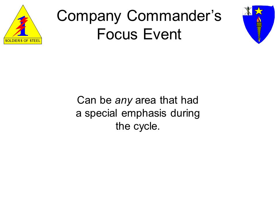 SOLDIERS OF STEEL Company Commanders Focus Event Can be any area that had a special emphasis during the cycle.