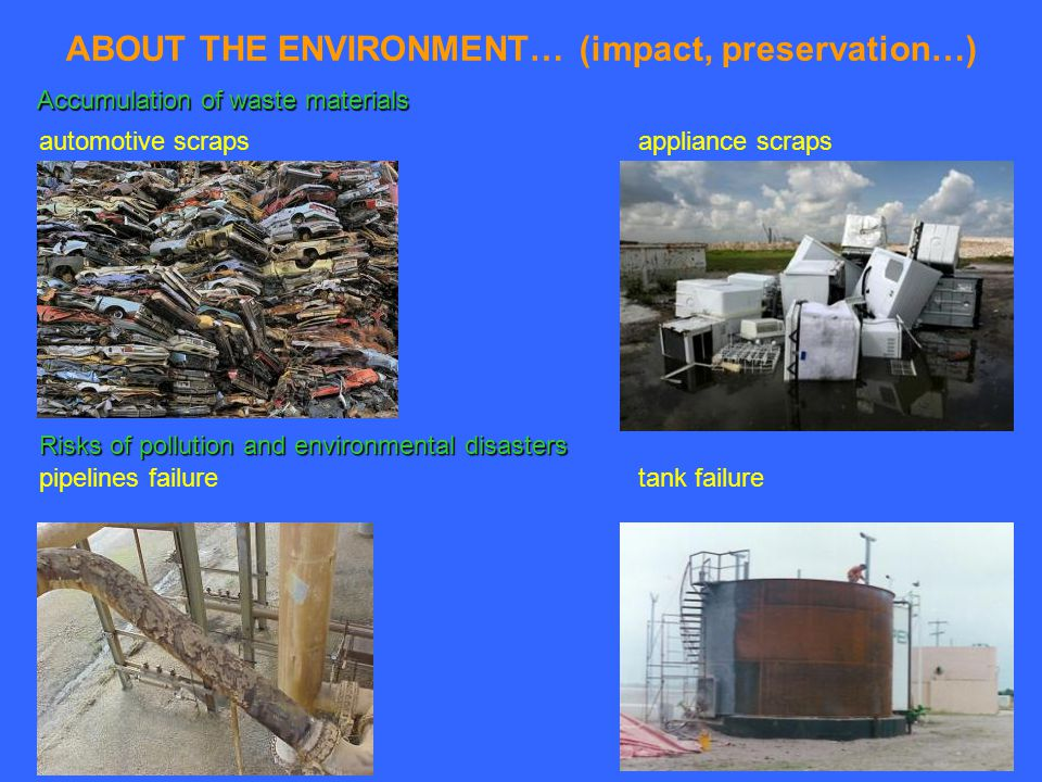 ABOUT THE ENVIRONMENT… (impact, preservation…) automotive scrapsappliance scraps Accumulation of waste materials pipelines failuretank failure Risks of pollution and environmental disasters
