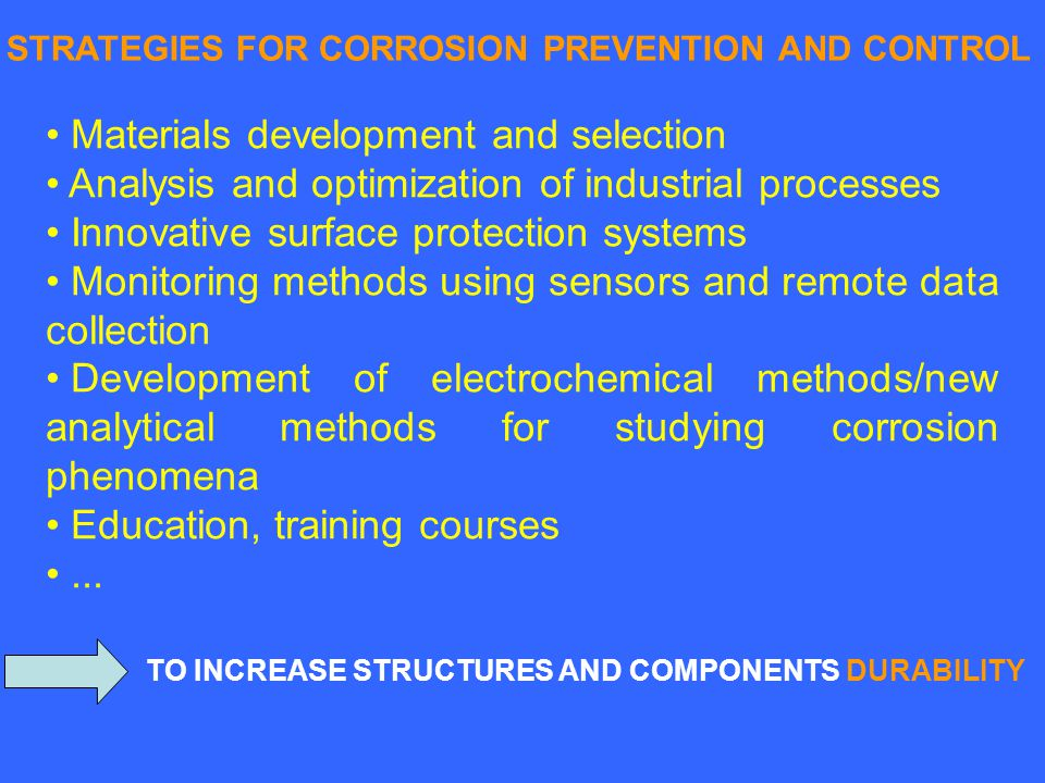 STRATEGIES FOR CORROSION PREVENTION AND CONTROL Materials development and selection Analysis and optimization of industrial processes Innovative surface protection systems Monitoring methods using sensors and remote data collection Development of electrochemical methods/new analytical methods for studying corrosion phenomena Education, training courses...