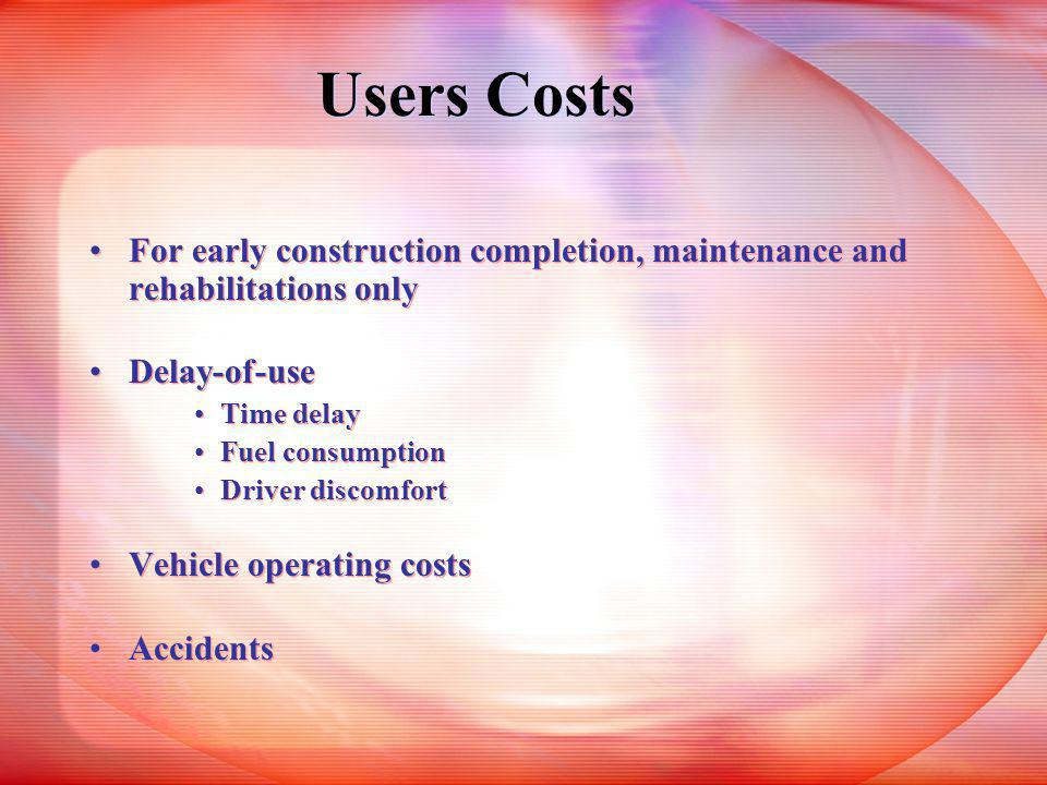 Users Costs For early construction completion, maintenance and rehabilitations only Delay-of-use Time delay Fuel consumption Driver discomfort Vehicle operating costs Accidents For early construction completion, maintenance and rehabilitations only Delay-of-use Time delay Fuel consumption Driver discomfort Vehicle operating costs Accidents