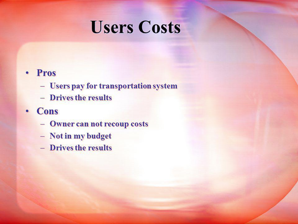 Users Costs Pros –Users pay for transportation system –Drives the results Cons –Owner can not recoup costs –Not in my budget –Drives the results Pros –Users pay for transportation system –Drives the results Cons –Owner can not recoup costs –Not in my budget –Drives the results
