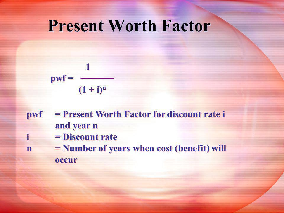 Present Worth Factor 1 pwf = (1 + i) n 1 pwf = (1 + i) n pwf= Present Worth Factor for discount rate i and year n i= Discount rate n= Number of years when cost (benefit) will occur pwf= Present Worth Factor for discount rate i and year n i= Discount rate n= Number of years when cost (benefit) will occur