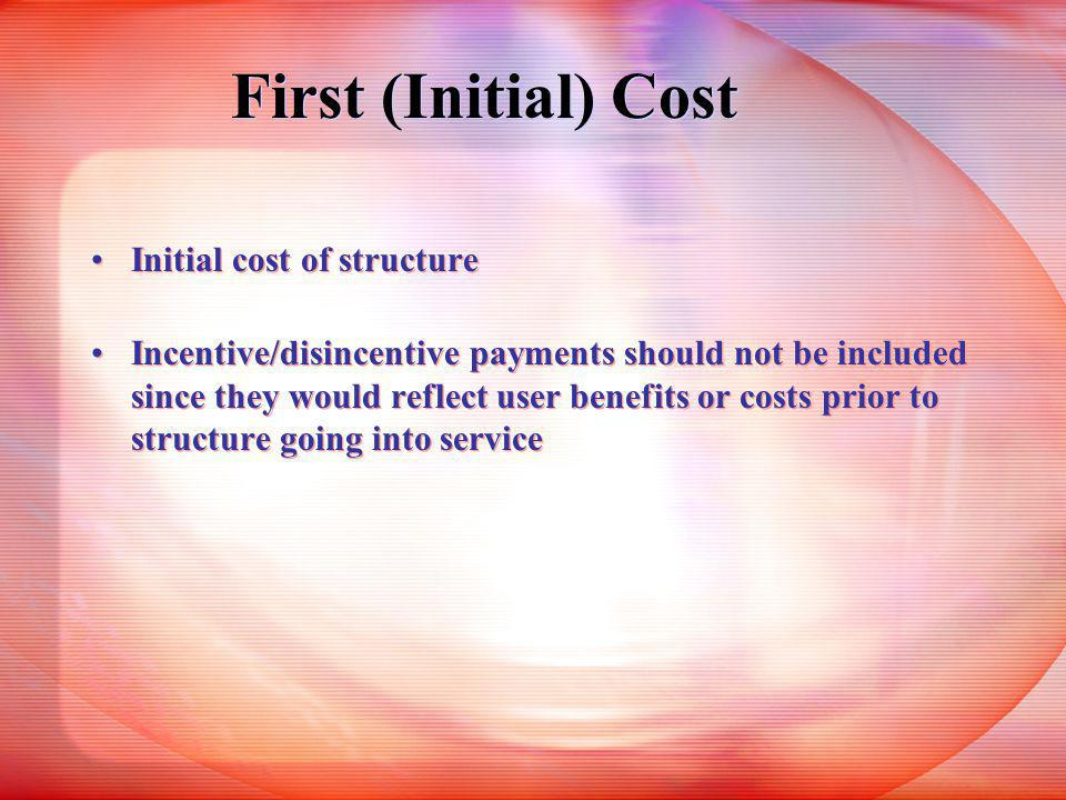 First (Initial) Cost Initial cost of structure Incentive/disincentive payments should not be included since they would reflect user benefits or costs prior to structure going into service Initial cost of structure Incentive/disincentive payments should not be included since they would reflect user benefits or costs prior to structure going into service