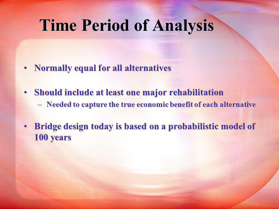Time Period of Analysis Normally equal for all alternatives Should include at least one major rehabilitation –Needed to capture the true economic benefit of each alternative Bridge design today is based on a probabilistic model of 100 years Normally equal for all alternatives Should include at least one major rehabilitation –Needed to capture the true economic benefit of each alternative Bridge design today is based on a probabilistic model of 100 years
