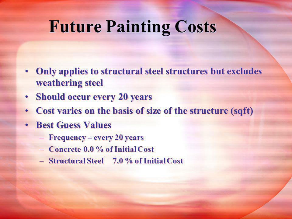 Future Painting Costs Only applies to structural steel structures but excludes weathering steel Should occur every 20 years Cost varies on the basis of size of the structure (sqft) Best Guess Values –Frequency – every 20 years –Concrete0.0 % of Initial Cost –Structural Steel7.0 % of Initial Cost Only applies to structural steel structures but excludes weathering steel Should occur every 20 years Cost varies on the basis of size of the structure (sqft) Best Guess Values –Frequency – every 20 years –Concrete0.0 % of Initial Cost –Structural Steel7.0 % of Initial Cost