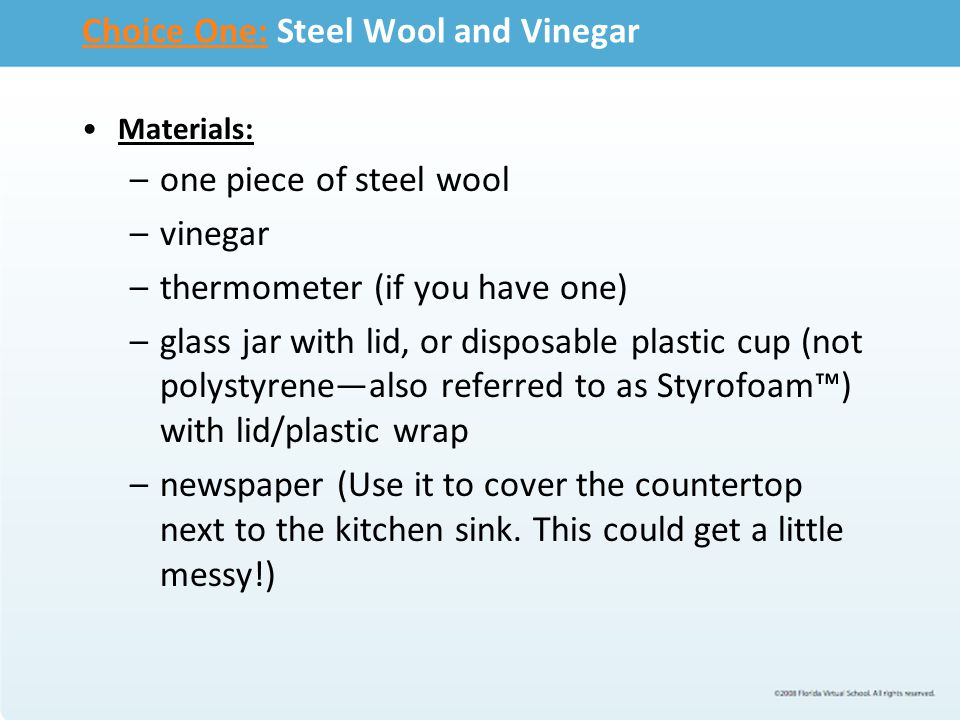 Choice One:Choice One: Steel Wool and Vinegar Materials: –one piece of steel wool –vinegar –thermometer (if you have one) –glass jar with lid, or disp