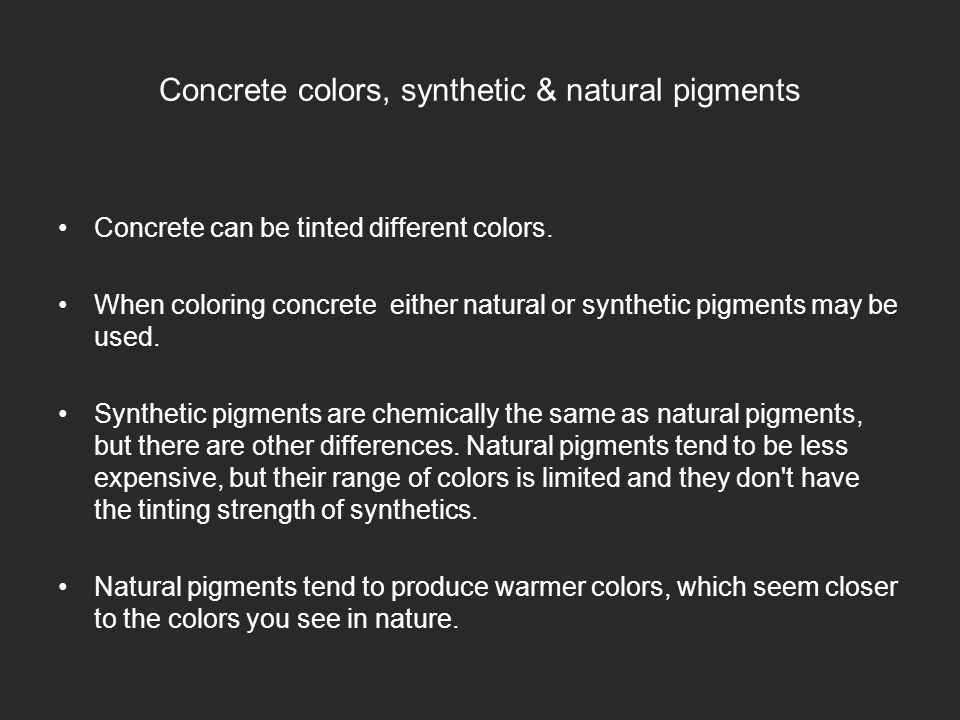 Concrete colors, synthetic & natural pigments Concrete can be tinted different colors.