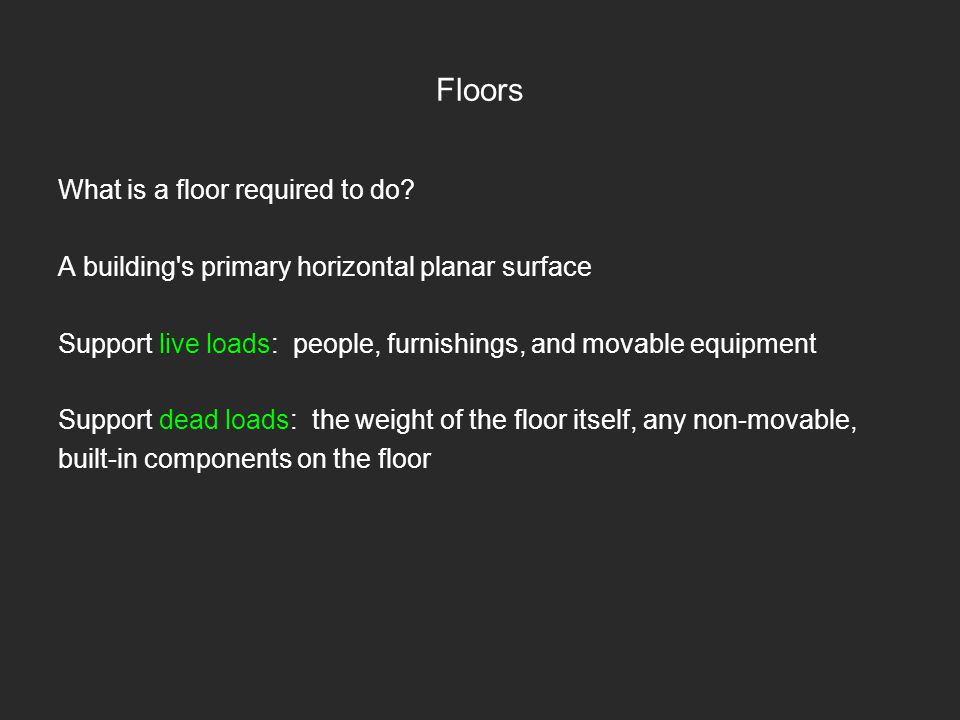 Floors What is a floor required to do? A building's primary horizontal planar surface Support live loads: people, furnishings, and movable equipment S